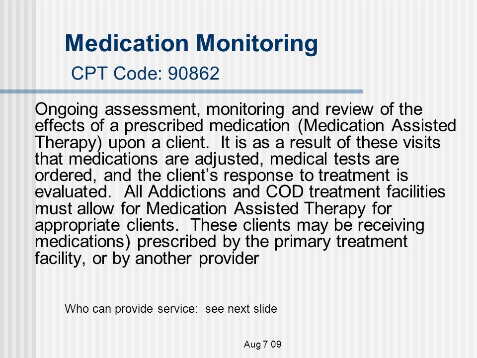 Aug 7 09 Medication Monitoring CPT Code: Ongoing assessment, monitoring and review of the effects of a prescribed medication (Medication Assisted Therapy) upon a client.