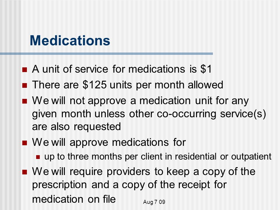 Aug 7 09 Medications A unit of service for medications is $1 There are $125 units per month allowed We will not approve a medication unit for any given month unless other co-occurring service(s) are also requested We will approve medications for up to three months per client in residential or outpatient We will require providers to keep a copy of the prescription and a copy of the receipt for medication on file