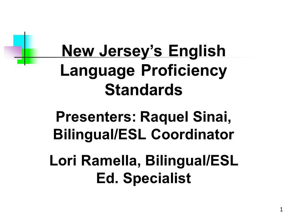 1 New Jerseys English Language Proficiency Standards Presenters: Raquel Sinai, Bilingual/ESL Coordinator Lori Ramella, Bilingual/ESL Ed. Specialist
