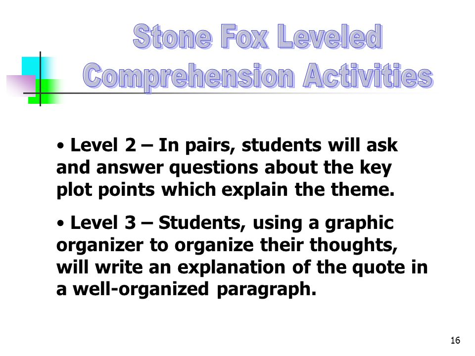 16 Level 2 – In pairs, students will ask and answer questions about the key plot points which explain the theme. Level 3 – Students, using a graphic o