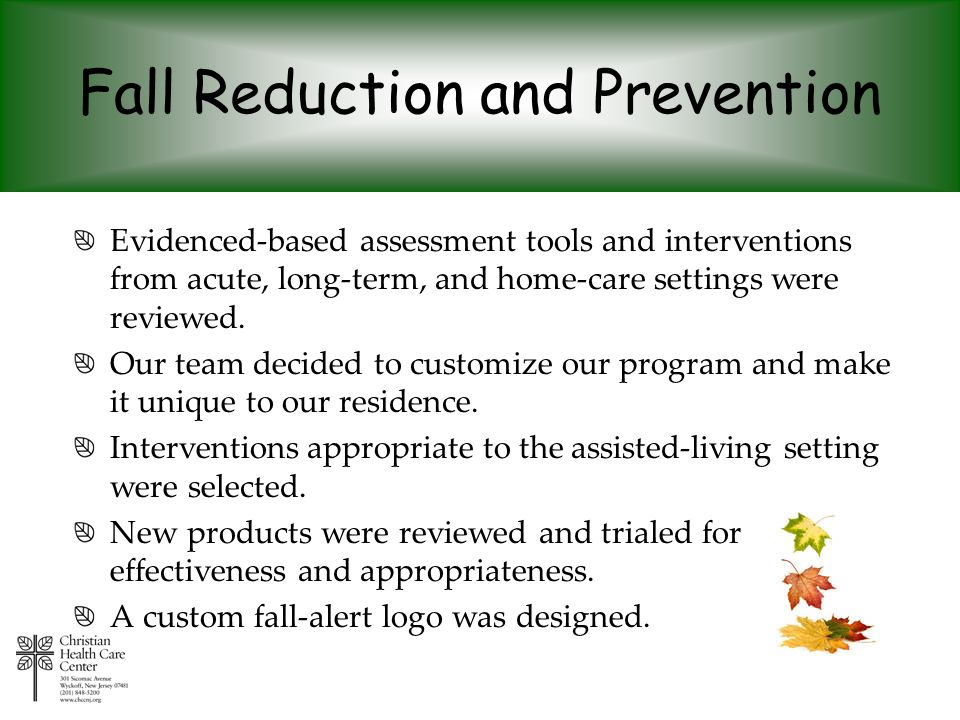 Fall Reduction and Prevention Evidenced-based assessment tools and interventions from acute, long-term, and home-care settings were reviewed. Our team