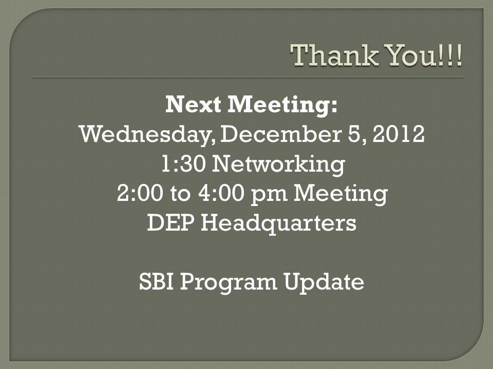 Next Meeting: Wednesday, December 5, 2012 1:30 Networking 2:00 to 4:00 pm Meeting DEP Headquarters SBI Program Update