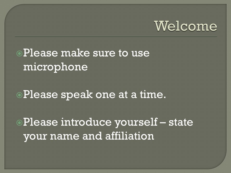 Please make sure to use microphone Please speak one at a time. Please introduce yourself – state your name and affiliation