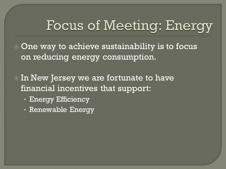 One way to achieve sustainability is to focus on reducing energy consumption. In New Jersey we are fortunate to have financial incentives that support