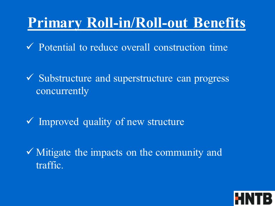Primary Roll-in/Roll-out Benefits Potential to reduce overall construction time Substructure and superstructure can progress concurrently Improved quality of new structure Mitigate the impacts on the community and traffic.