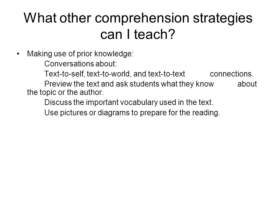 What other comprehension strategies can I teach? Making use of prior knowledge: Conversations about: Text-to-self, text-to-world, and text-to-text con