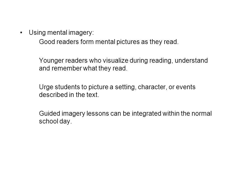 Using mental imagery: Good readers form mental pictures as they read. Younger readers who visualize during reading, understand and remember what they