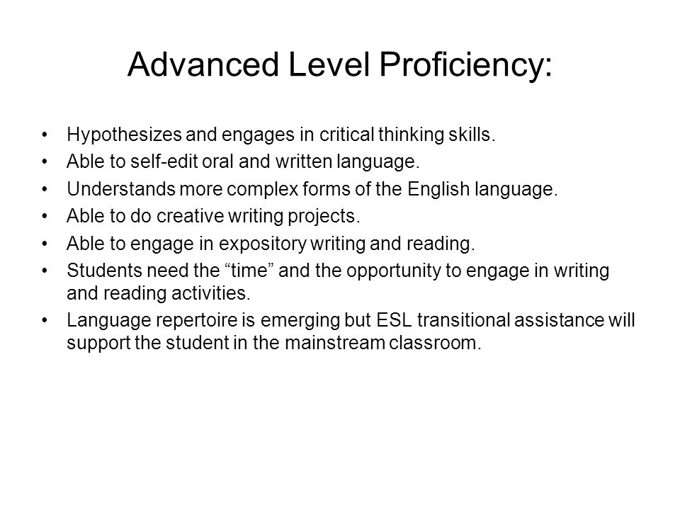 Advanced Level Proficiency: Hypothesizes and engages in critical thinking skills. Able to self-edit oral and written language. Understands more comple