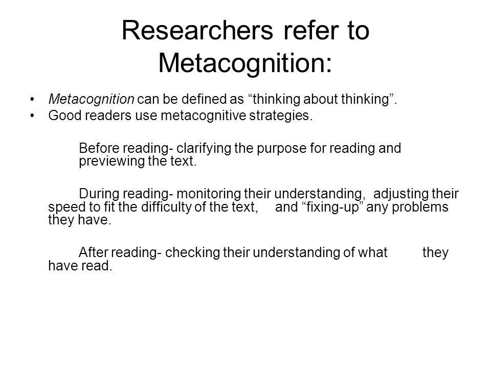 Researchers refer to Metacognition: Metacognition can be defined as thinking about thinking. Good readers use metacognitive strategies. Before reading