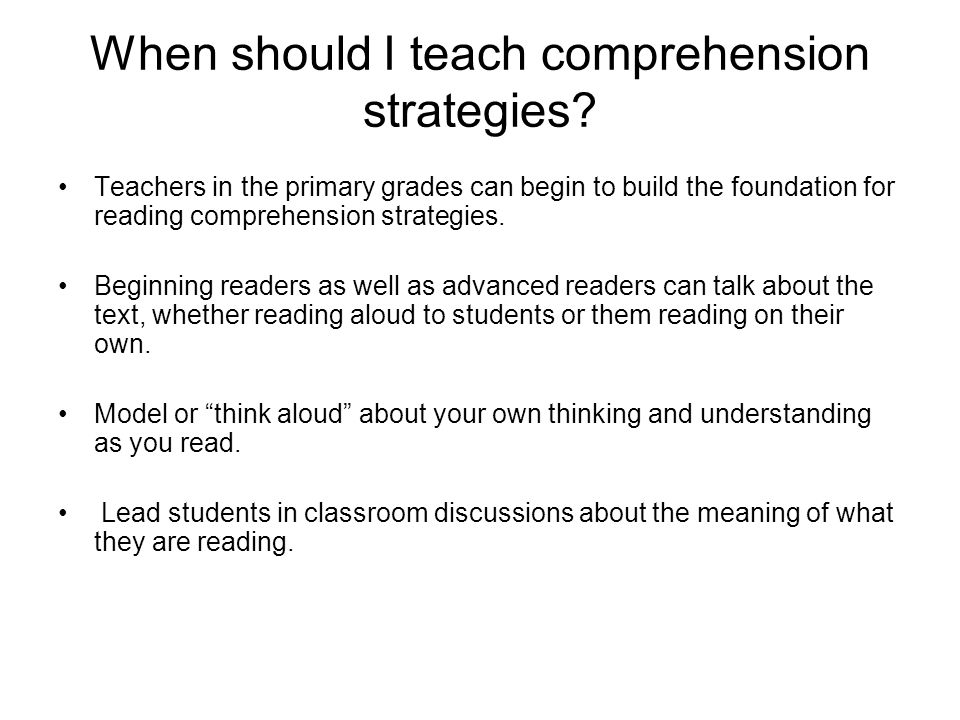 When should I teach comprehension strategies? Teachers in the primary grades can begin to build the foundation for reading comprehension strategies. B