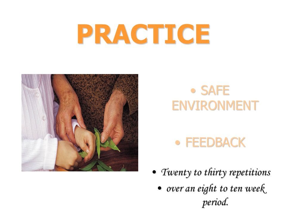 PRACTICE SAFE ENVIRONMENTSAFE ENVIRONMENT FEEDBACKFEEDBACK Twenty to thirty repetitionsTwenty to thirty repetitions over an eight to ten week period.o