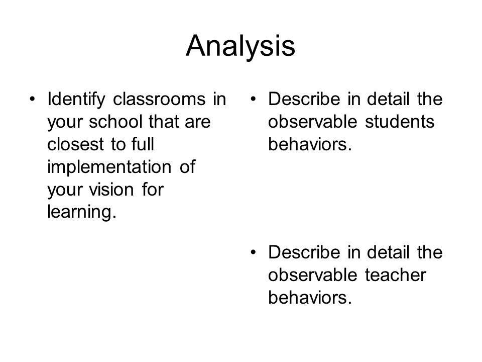 Analysis Identify classrooms in your school that are closest to full implementation of your vision for learning. Describe in detail the observable stu