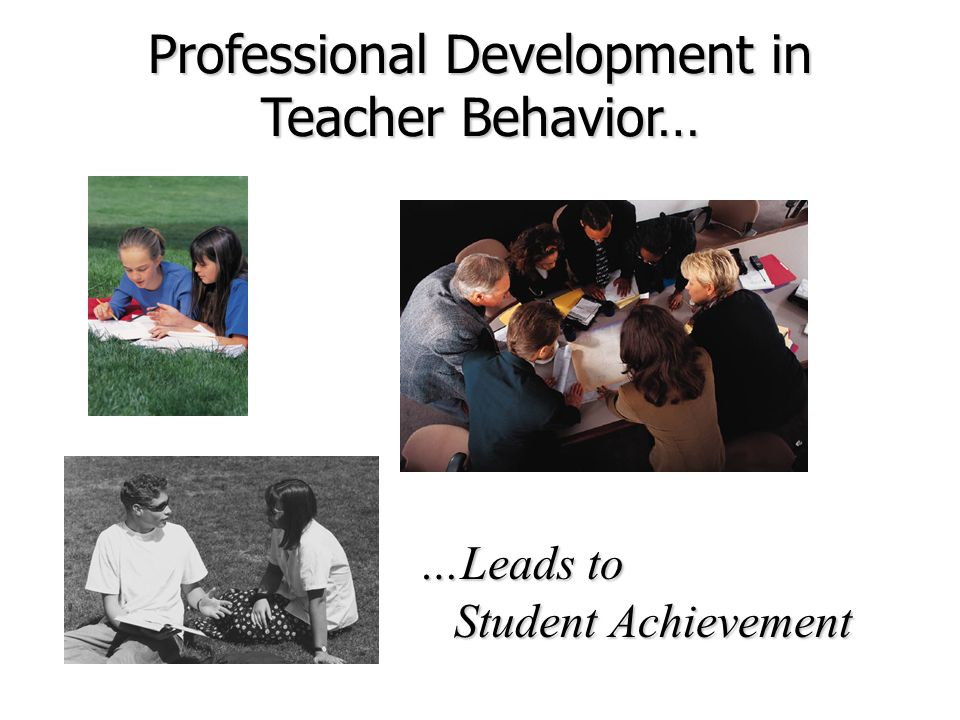 Professional Development in Teacher Behavior… …Leads to Student Achievement Student Achievement