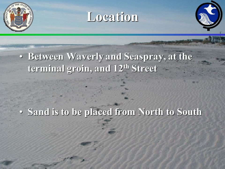 Location Between Waverly and Seaspray, at the terminal groin, and 12 th StreetBetween Waverly and Seaspray, at the terminal groin, and 12 th Street Sand is to be placed from North to SouthSand is to be placed from North to South
