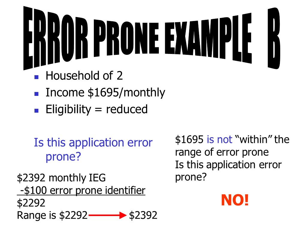 Household of 2 Income $1695/monthly Eligibility = reduced Is this application error prone? $2392 monthly IEG -$100 error prone identifier $2292 Range