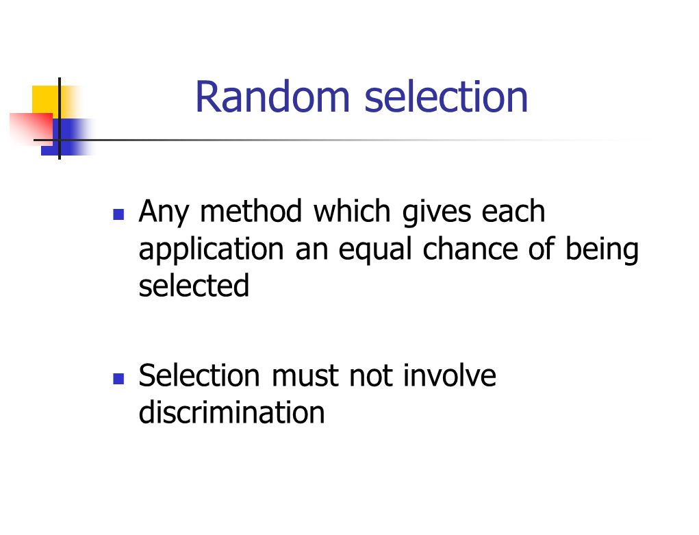 Random selection Any method which gives each application an equal chance of being selected Selection must not involve discrimination