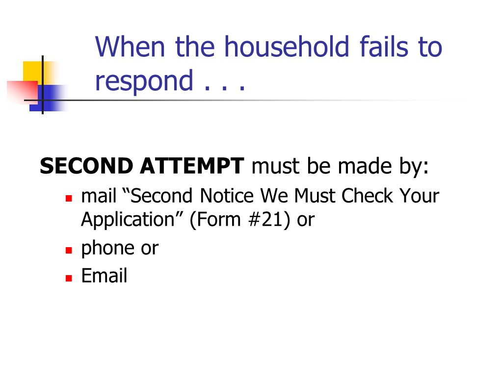 When the household fails to respond... SECOND ATTEMPT must be made by: mail Second Notice We Must Check Your Application (Form #21) or phone or Email