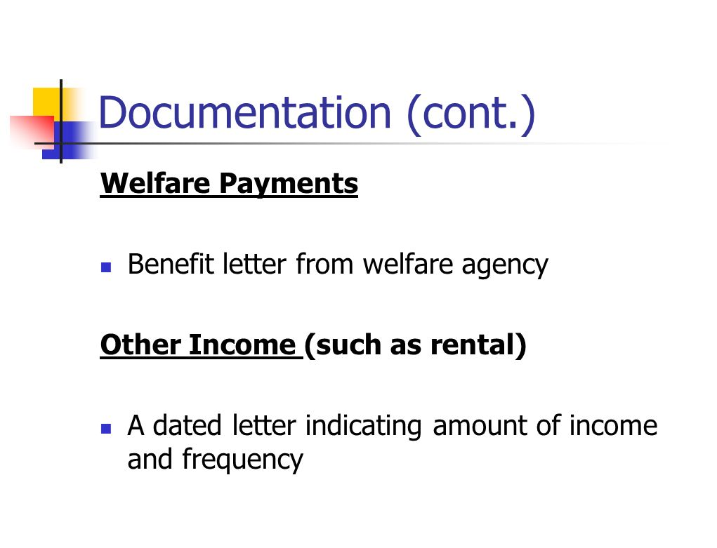 Documentation (cont.) Welfare Payments Benefit letter from welfare agency Other Income (such as rental) A dated letter indicating amount of income and