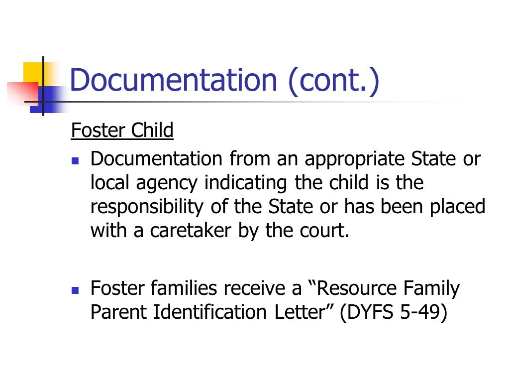 Documentation (cont.) Foster Child Documentation from an appropriate State or local agency indicating the child is the responsibility of the State or