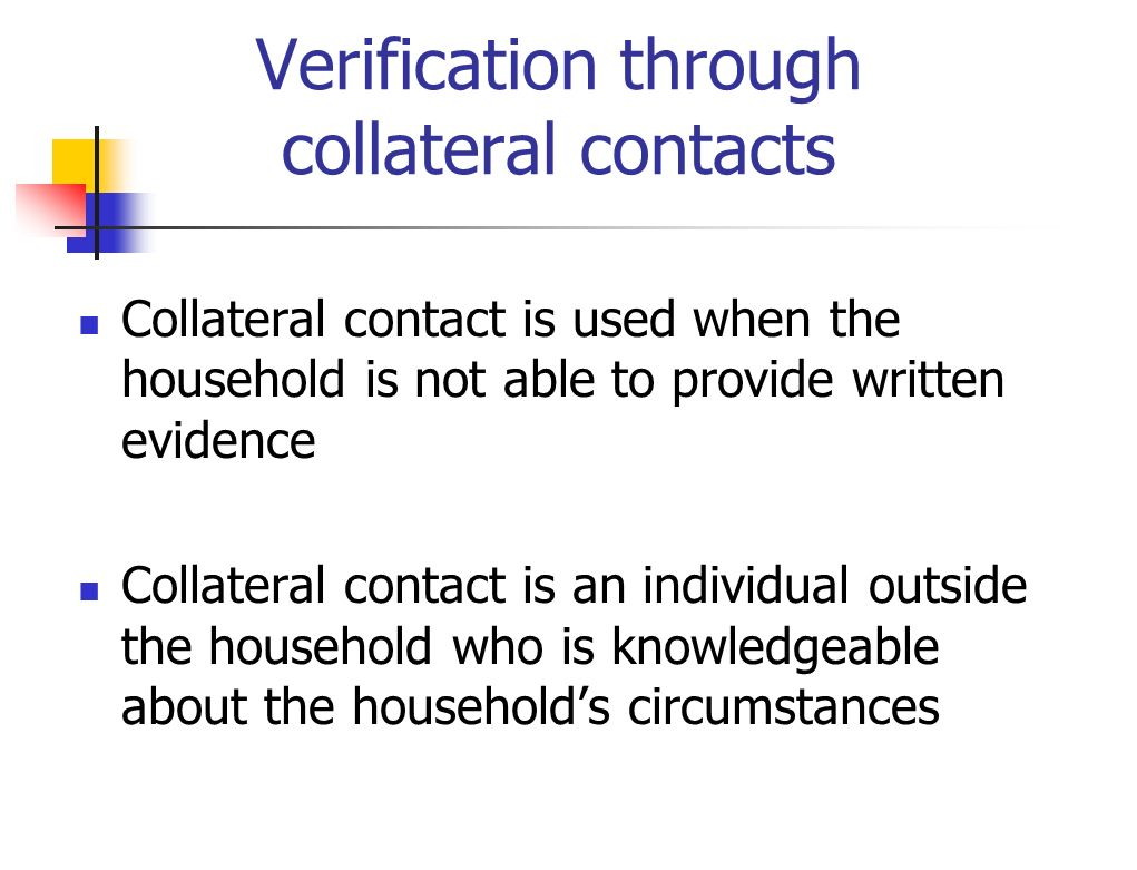 Verification through collateral contacts Collateral contact is used when the household is not able to provide written evidence Collateral contact is a