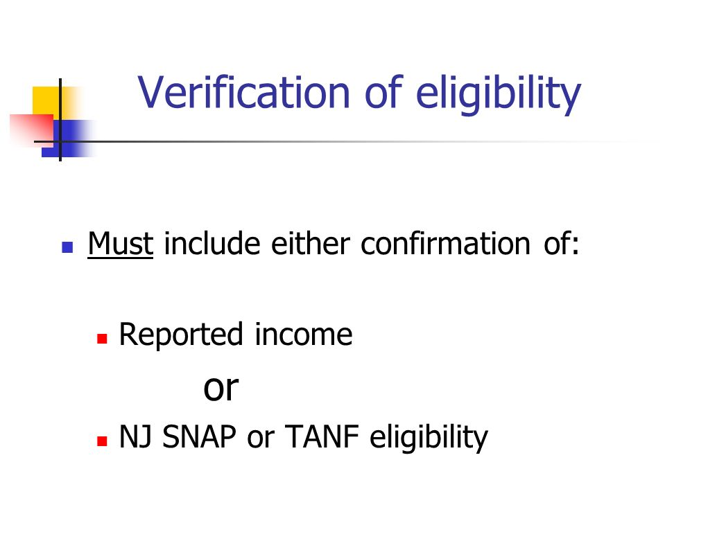 Verification of eligibility Must include either confirmation of: Reported income or NJ SNAP or TANF eligibility