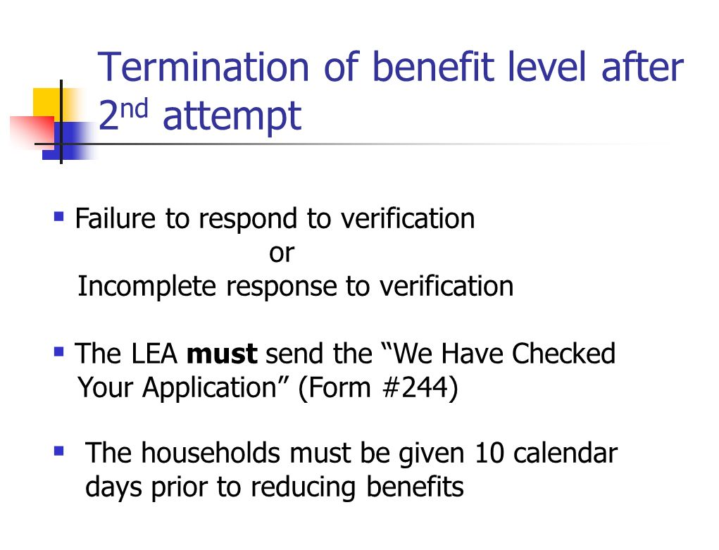 Termination of benefit level after 2 nd attempt Failure to respond to verification or Incomplete response to verification The LEA must send the We Hav