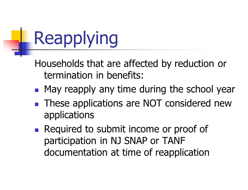 Reapplying Households that are affected by reduction or termination in benefits: May reapply any time during the school year These applications are NO