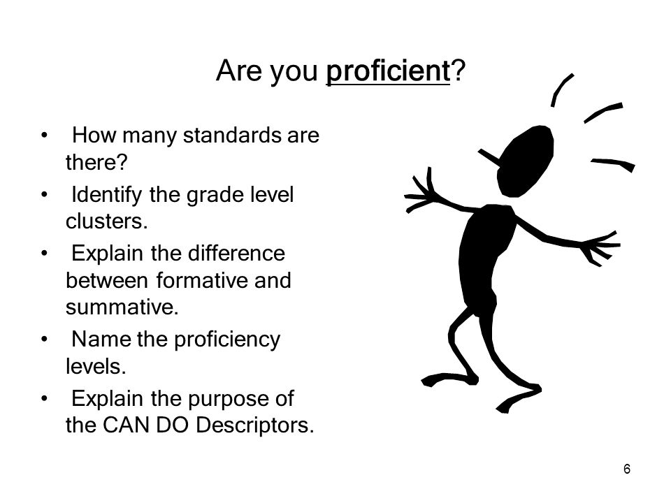6 Are you proficient? How many standards are there? Identify the grade level clusters. Explain the difference between formative and summative. Name th
