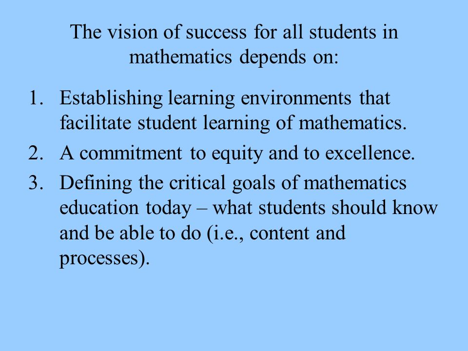 The vision of success for all students in mathematics depends on: 1.Establishing learning environments that facilitate student learning of mathematics.