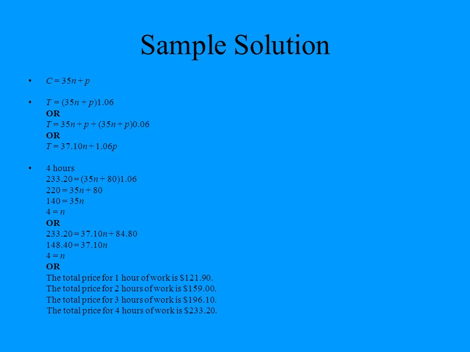 Sample Solution C = 35n + p T = (35n + p)1.06 OR T = 35n + p + (35n + p)0.06 OR T = 37.10n + 1.06p 4 hours 233.20 = (35n + 80)1.06 220 = 35n + 80 140 = 35n 4 = n OR 233.20 = 37.10n + 84.80 148.40 = 37.10n 4 = n OR The total price for 1 hour of work is $121.90.