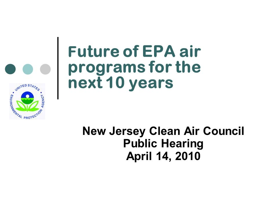 F uture of EPA air programs for the next 10 years New Jersey Clean Air Council Public Hearing April 14, 2010