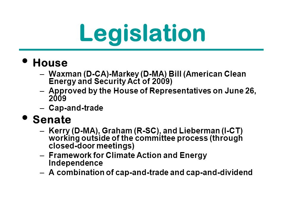 Legislation House –Waxman (D-CA)-Markey (D-MA) Bill (American Clean Energy and Security Act of 2009) –Approved by the House of Representatives on June 26, 2009 –Cap-and-trade Senate –Kerry (D-MA), Graham (R-SC), and Lieberman (I-CT) working outside of the committee process (through closed-door meetings) –Framework for Climate Action and Energy Independence –A combination of cap-and-trade and cap-and-dividend