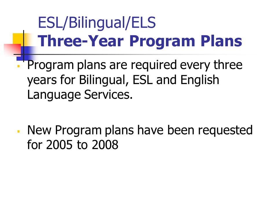 ESL/Bilingual/ELS Three-Year Program Plans Program plans are required every three years for Bilingual, ESL and English Language Services. New Program