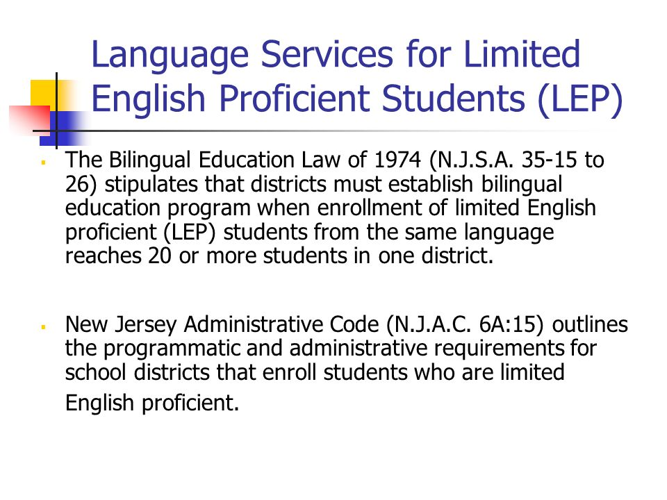 Language Services for Limited English Proficient Students (LEP) The Bilingual Education Law of 1974 (N.J.S.A. 35-15 to 26) stipulates that districts m