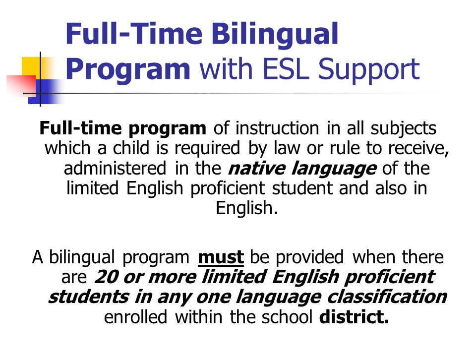 Full-Time Bilingual Program with ESL Support Full-time program of instruction in all subjects which a child is required by law or rule to receive, adm