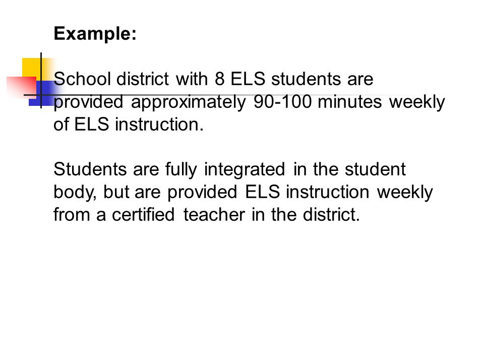 Example: School district with 8 ELS students are provided approximately 90-100 minutes weekly of ELS instruction. Students are fully integrated in the