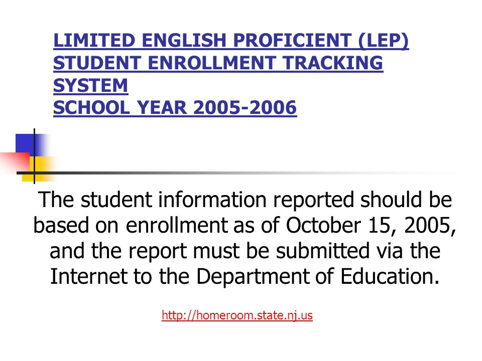 LIMITED ENGLISH PROFICIENT (LEP) STUDENT ENROLLMENT TRACKING SYSTEM SCHOOL YEAR 2005-2006 The student information reported should be based on enrollme