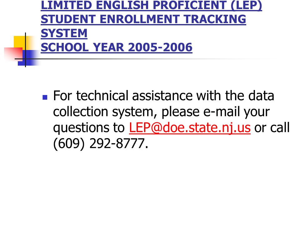 LIMITED ENGLISH PROFICIENT (LEP) STUDENT ENROLLMENT TRACKING SYSTEM SCHOOL YEAR 2005-2006 For technical assistance with the data collection system, pl