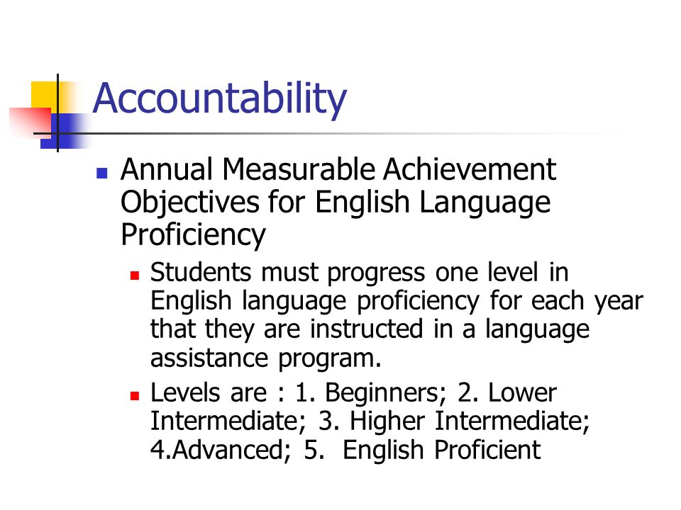 Accountability Annual Measurable Achievement Objectives for English Language Proficiency Students must progress one level in English language proficie