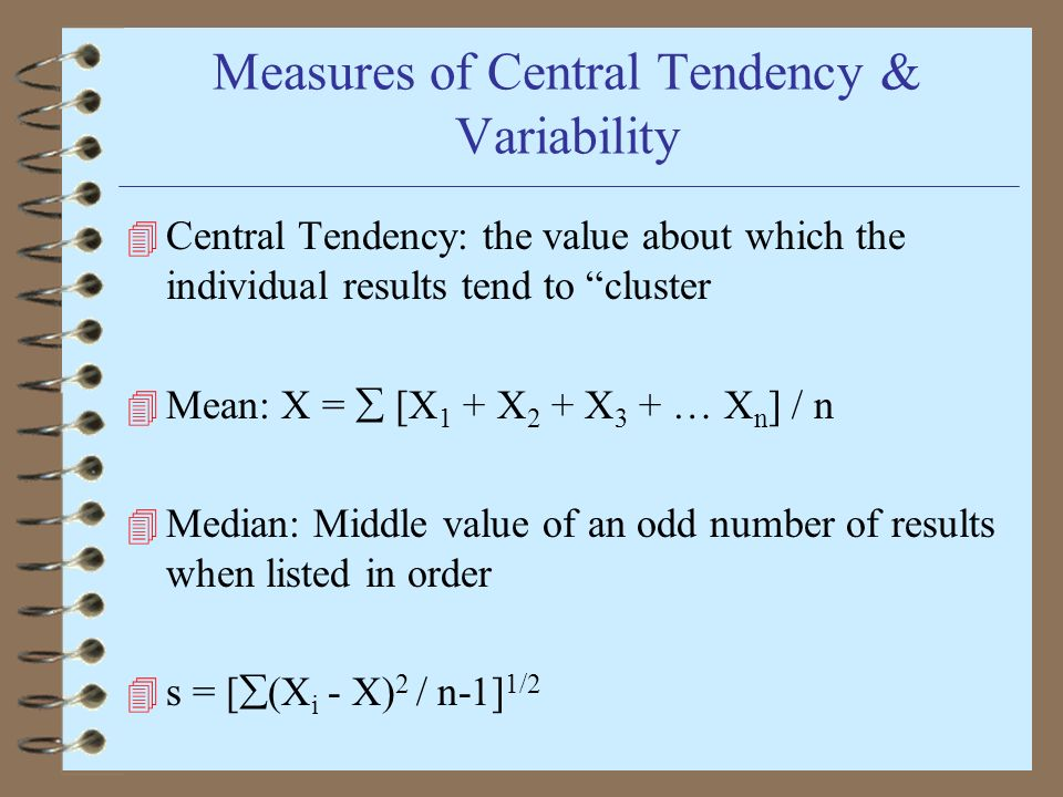Measures of Central Tendency & Variability 4 Central Tendency: the value about which the individual results tend to cluster 4 Mean: X = [X 1 + X 2 + X 3 + … X n ] / n 4 Median: Middle value of an odd number of results when listed in order 4 s = [ (X i - X) 2 / n-1] 1/2