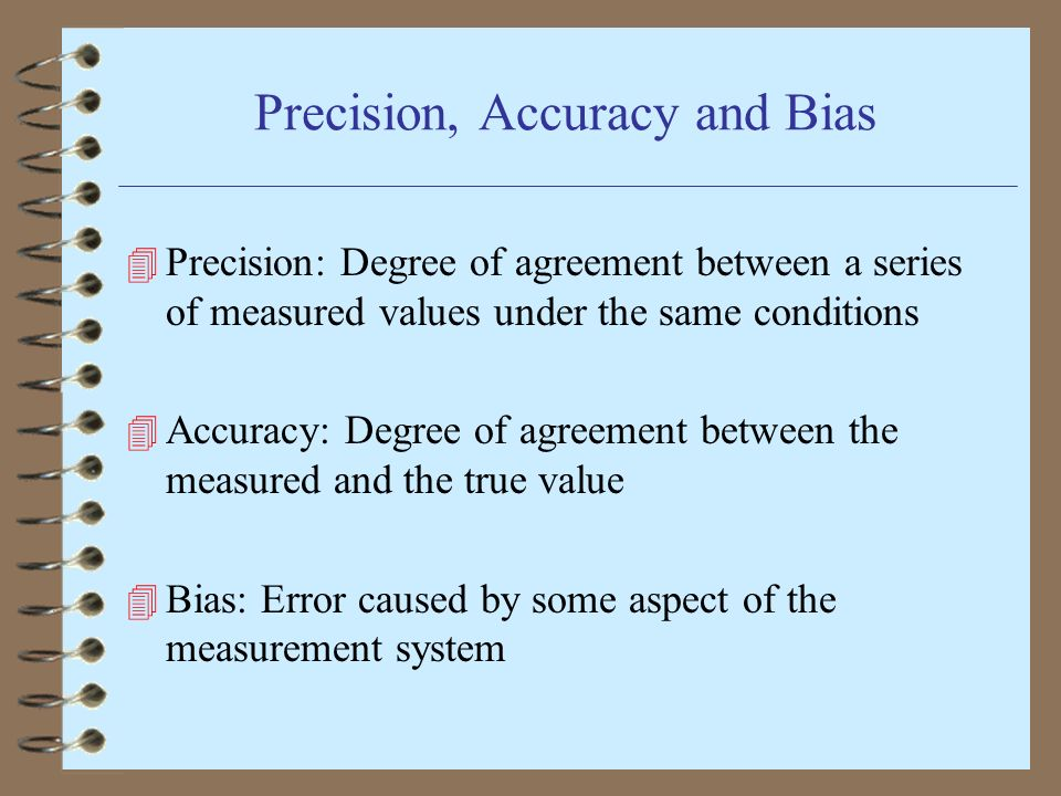 Precision, Accuracy and Bias 4 Precision: Degree of agreement between a series of measured values under the same conditions 4 Accuracy: Degree of agreement between the measured and the true value 4 Bias: Error caused by some aspect of the measurement system