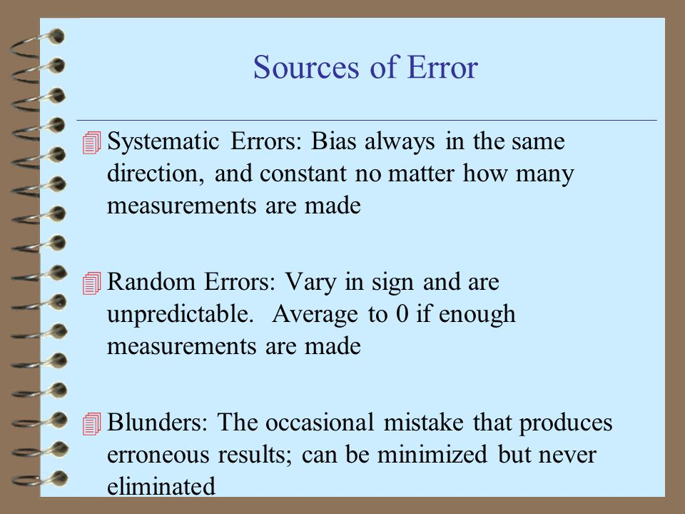Sources of Error 4 Systematic Errors: Bias always in the same direction, and constant no matter how many measurements are made 4 Random Errors: Vary i