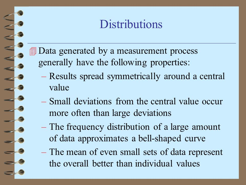 Distributions 4 Data generated by a measurement process generally have the following properties: –Results spread symmetrically around a central value –Small deviations from the central value occur more often than large deviations –The frequency distribution of a large amount of data approximates a bell-shaped curve –The mean of even small sets of data represent the overall better than individual values