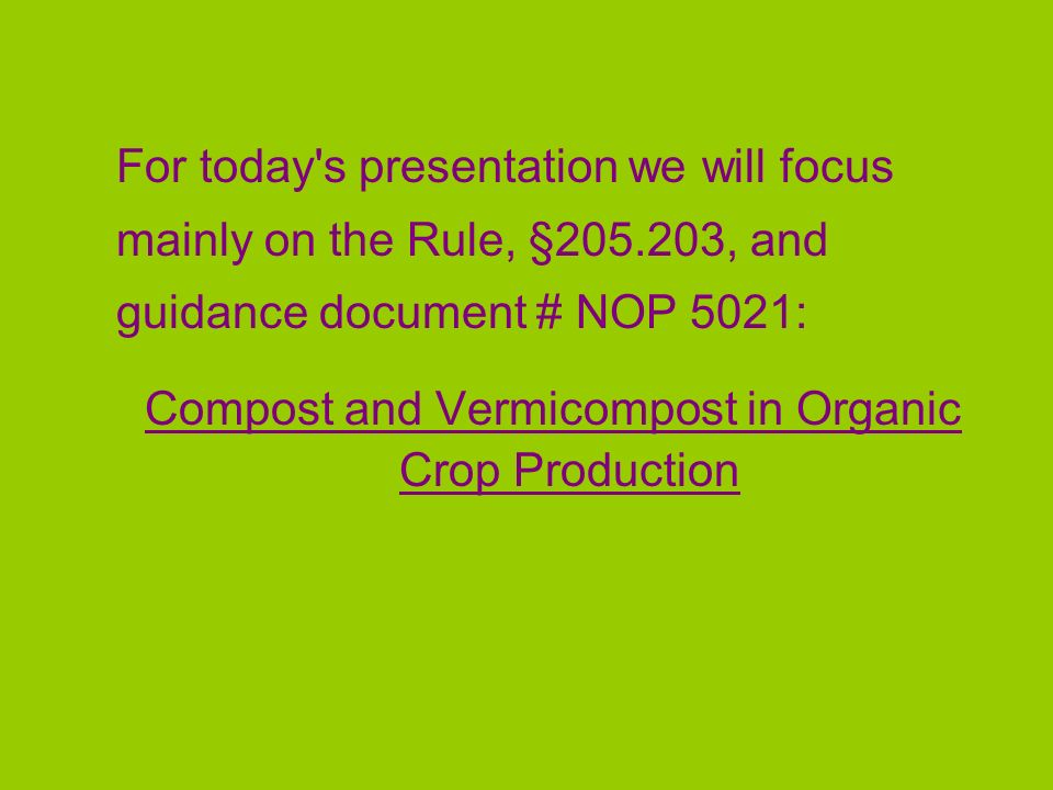 For today's presentation we will focus mainly on the Rule, §205.203, and guidance document # NOP 5021: Compost and Vermicompost in Organic Crop Produc