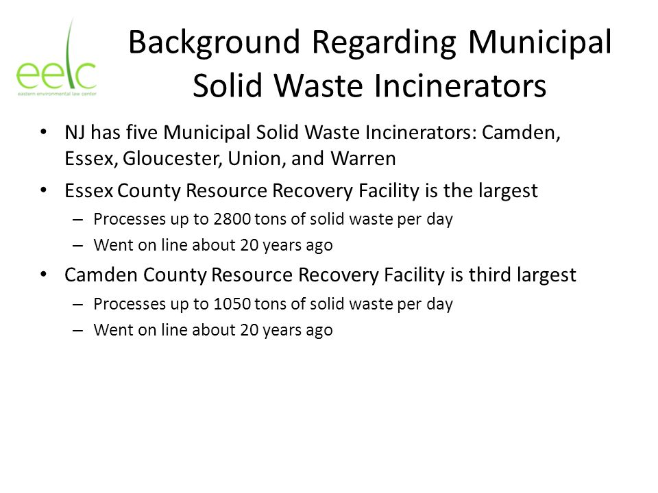 Background Regarding Municipal Solid Waste Incinerators NJ has five Municipal Solid Waste Incinerators: Camden, Essex, Gloucester, Union, and Warren E