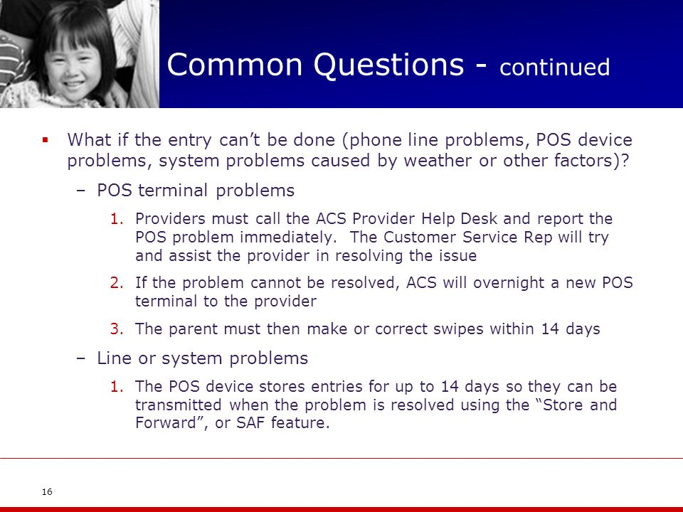 Common Questions - continued What if the entry cant be done (phone line problems, POS device problems, system problems caused by weather or other fact