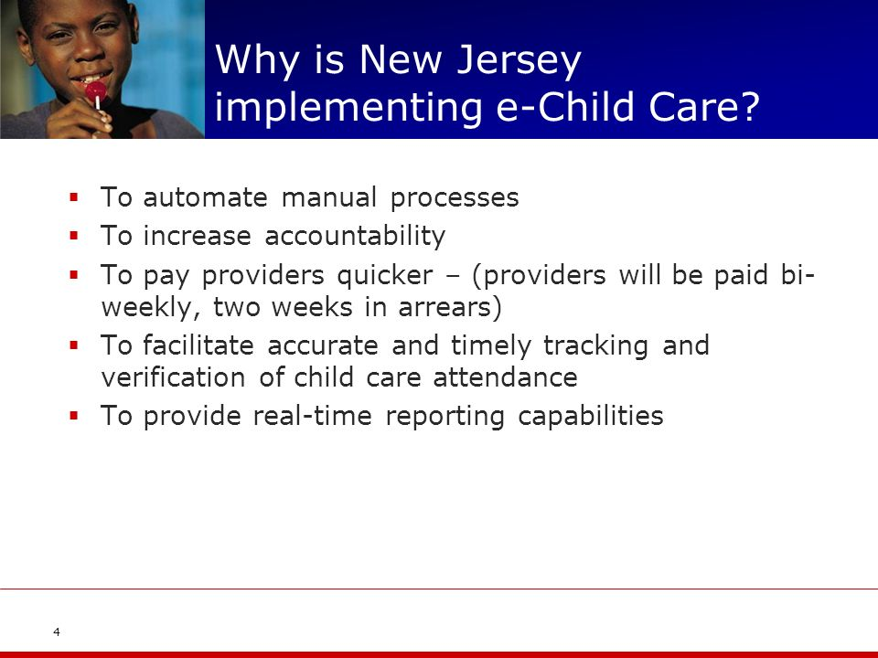 Why is New Jersey implementing e-Child Care? To automate manual processes To increase accountability To pay providers quicker – (providers will be pai