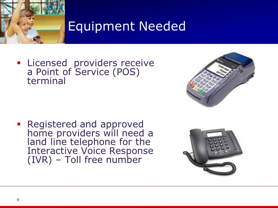 Equipment Needed Licensed providers receive a Point of Service (POS) terminal Registered and approved home providers will need a land line telephone f