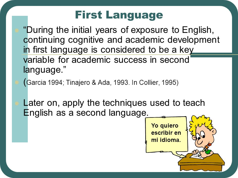 First Language During the initial years of exposure to English, continuing cognitive and academic development in first language is considered to be a