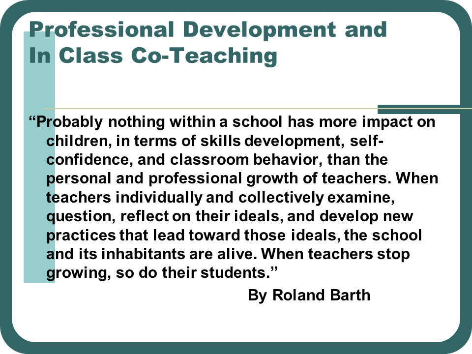 Professional Development and In Class Co-Teaching Probably nothing within a school has more impact on children, in terms of skills development, self-